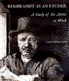Rembrandt as an etcher; a study of the artist at work