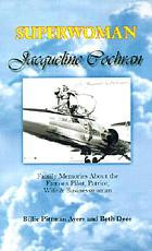 Superwoman Jacqueline Cochran : family memories about the famous pilot, patriot, wife & businesswoman