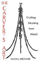 The carver's art : crafting meaning from wood