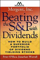Beating the S & P with dividends : how to build a superior portfolio of dividend yielding stocks