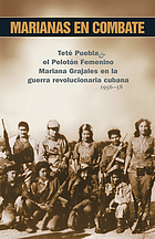 Marianas in combat : Teté Puebla & the Mariana Grajales Women's Platoon in Cuba's revolutionary war, 1956-58
