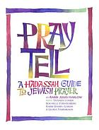 Pray tell : a Hadassah guide to Jewish prayer