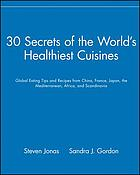 30 secrets of the world's healthiest cuisines : global eating tips and recipes from China, France, Japan, the Mediterranean, Africa, and Scandinavia