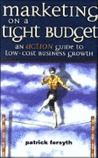 Marketing on a tight budget : an action guide to low cost business growth