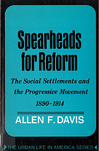 Spearheads for reform; the social settlements and the progressive movement, 1890-1914