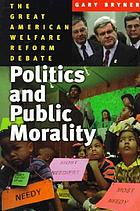 Politics and public morality : the great American welfare reform debate