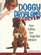Doggy problems solved : how to stop your dog's bad behavior
