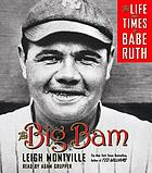 The Big Bam [the life and times of Babe Ruth]