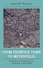From frontier town to metropolis : a history of Villavicencio, Colombia, since 1842