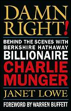 Damn right! : behind the scenes with Berkshire Hathaway billionaire Charlie Munger