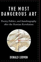 The most dangerous art : poetry, politics and autobiography after the Russian revolution