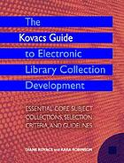 The Kovacs guide to electronic library collection development : essential core subject collections, selection criteria, and guidelines