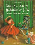 Shoes of satin, ribbons of silk : tales from the ballet