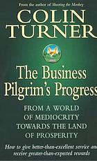 The business pilgrim's progress : from a world of mediocrity towards the land of prosperity : how to give better-than-excellent service and receive greater-than-expected rewards