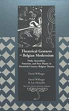 Theatrical gestures of Belgian modernism : Dada, surrealism, futurism, and pure plastic in twentieth-century Belgian theatre