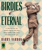 Birdies eternal : a treasury of timeless tips and tales from Harry Vardon, golf's great champion for the ages