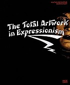 The total artwork in expressionism : art, film, literature, theater, dance, and architecture, 1905-25
