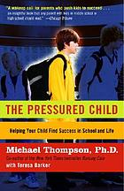 The pressured child : freeing our kids from performance overdrive and helping them find success in school and life