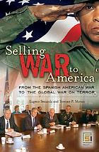 Selling war to America from the Spanish American War to the global war on terror