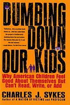 Dumbing down our kids : why America's children feel good about themselves but can't read, write, or add