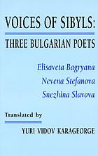 Voices of sibyls : three Bulgarian poets--Elisaveta Bagryana, Nevena Stefanova, Snezhina Slavova