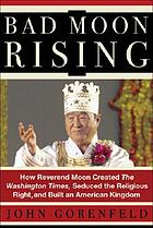 Bad moon rising : how the Reverend Sun Myung Moon created the Washington times, seduced the religious right, and built his Kingdom
