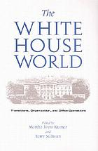 The White House world : transitions, organization, and office operations