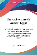 The architecture of ancient Egypt; in which the columns are arranged in orders, and the temples classified; with remarks on the early progress of architecture, etc
