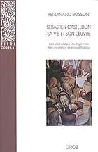 Sébastien Castellion, sa vie et son oeuvre (1515-1563) : étude sur les origines du protestantisme libéral français