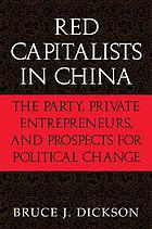 Red capitalists in China : the party, private entrepreneurs, and prospects for political change