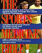 The sports medicine bible : prevent, detect, and treat your sports injuries through the latest medical techniques