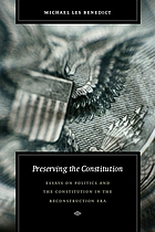 Preserving the Constitution : essays on politics and the Constitution in the reconstruction era