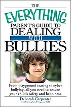 The everything parent's guide to dealing with bullies : from playground teasing to cyber bullying, all you need to ensure your child's safety and happiness