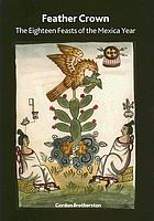 Feather crown : the eighteen feasts of the Mexica year