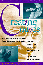 Creating minds : an anatomy of creativity seen through the lives of Freud, Einstein, Picasso, Stravinsky, Eliot, Graham, and Gandhi
