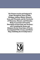 The western tourist and emigrant's guide through the states of Ohio, Michigan, Indiana, Illinois, Missouri, Iowa, and Wisconsin, and the territories of Minnesota, Missouri, and Nebraska : Being an accurate and concise description of each state and territory, and containing the routes and distances on the great lines of travel ; accompanied with a large and minute map