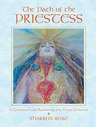 The path of the priestess : a guidebook for awakening the divine feminine