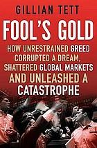 Fool's gold : how unrestrained greed corrupted a dream, shattered global markets and unleashed a catastrophe