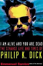 I am alive and you are dead : a journey into the mind of Philip K. Dick