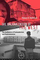 The Balkanization of the West : the confluence of postmodernism and postcommunism