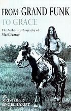 From Grand Funk to grace : the authorized biography of Mark Farner