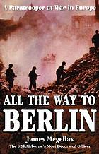 All the way to Berlin : a paratrooper at war in Europe