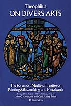 On divers arts : the foremost medieval treatise on painting, glassmaking, and metalwork