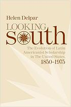 Looking South : the evolution of Latin Americanist scholarship in the United States, 1850-1975