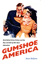 Gumshoe America : hard-boiled crime fiction and the rise and fall of New Deal liberalism