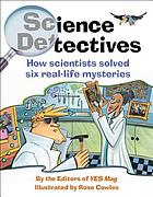Science detectives : how scientists solved six real-life mysteries