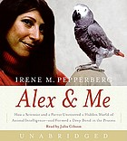 Alex & me [how a scientist and a parrot uncovered a hidden world of animal intelligence--and formed a deep bond in the process]