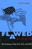 Flawed by design : the evolution of the CIA, JCS, and NSC