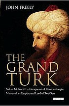 The Grand Turk Sultan Mehmet II - conqueror of Constantinople, master of an empire and lord of two seas