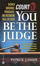Court TV : you be the judge : 100 incredible, provocative, and fascinating real-life cases